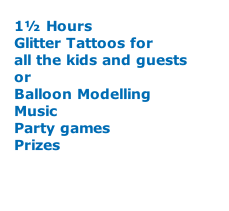 1½ Hours Glitter Tattoos for all the kids and guests  or  Balloon Modelling Music Party games Prizes