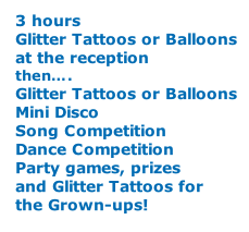 3 hours Glitter Tattoos or Balloons at the reception then…. Glitter Tattoos or Balloons Mini Disco Song Competition Dance Competition Party games, prizes and Glitter Tattoos for the Grown-ups!