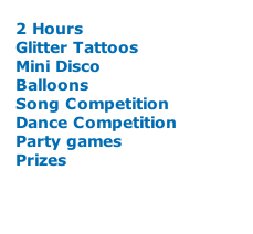 2 Hours Glitter Tattoos Mini Disco Balloons Song Competition Dance Competition Party games Prizes